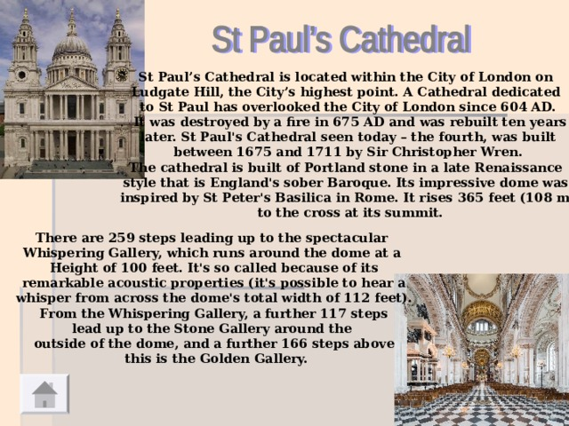St Paul's Cathedral is located within the City of London on Ludgate Hill, the City's highest point. A Cathedral dedicated to St Paul has overlooked the City of London since 604 AD.  It was destroyed by a fire in 675 AD and was rebuilt ten years  later. St Paul's Cathedral seen today – the fourth, was built between 1675 and 1711 by Sir Christopher Wren. The cathedral is built of Portland stone in a late Renaissance style that is England's sober Baroque. Its impressive dome was inspired by St Peter's Basilica in Rome. It rises 365 feet (108 m)  to the cross at its summit.  There are 259 steps leading up to the spectacular Whispering Gallery, which runs around the dome at a Height of 100 feet. It's so called because of its  remarkable acoustic properties (it's possible to hear a whisper from across the dome's total width of 112 feet).  From the Whispering Gallery, a further 117 steps lead up to the Stone Gallery around the outside of the dome, and a further 166 steps above  this is the Golden Gallery.