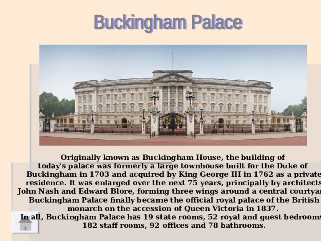 Originally known as Buckingham House, the building of today's palace was formerly a large townhouse built for the Duke of Buckingham in 1703 and acquired by King George III in 1762 as a private  residence. It was enlarged over the next 75 years, principally by architects John Nash and Edward Blore, forming three wings around a central courtyard.  Buckingham Palace finally became the official royal palace of the British monarch on the accession of Queen Victoria in 1837. In all, Buckingham Palace has 19 state rooms, 52 royal and guest bedrooms, 182 staff rooms, 92 offices and 78 bathrooms.