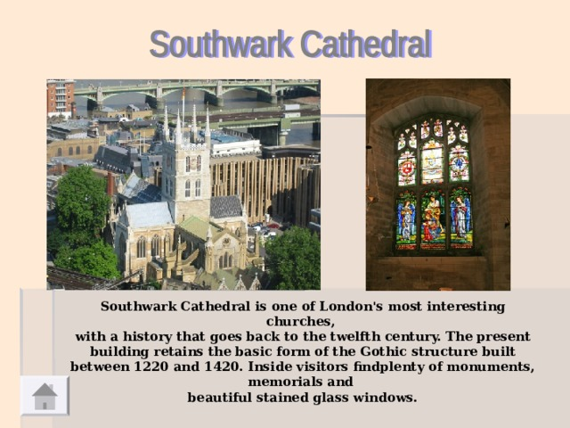 Southwark Cathedral is one of London's most interesting churches, with a history that goes back to the twelfth century. The present building retains the basic form of the Gothic structure built between 1220 and 1420. Inside visitors findplenty of monuments, memorials and beautiful stained glass windows.