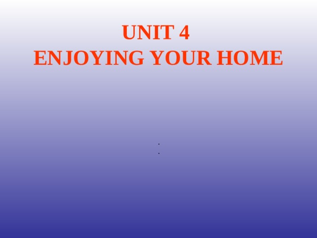 UNIT 4  ENJOYING YOUR HOME . .