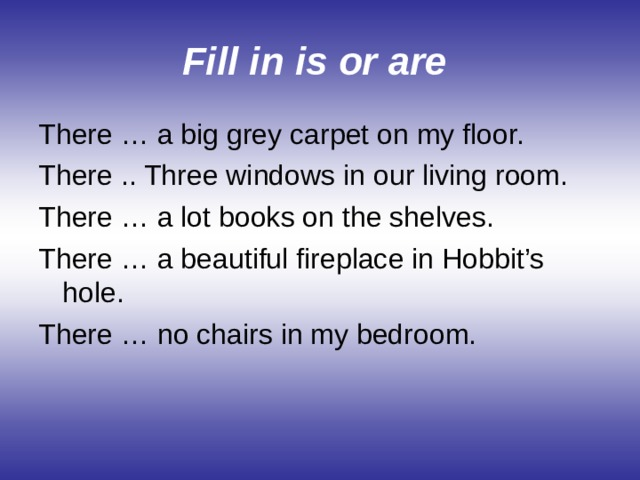 Fill in is or are  There … a big grey carpet on my floor. There .. Three windows in our living room. There … a lot books on the shelves. There … a beautiful fireplace in Hobbit's hole. There … no chairs in my bedroom.