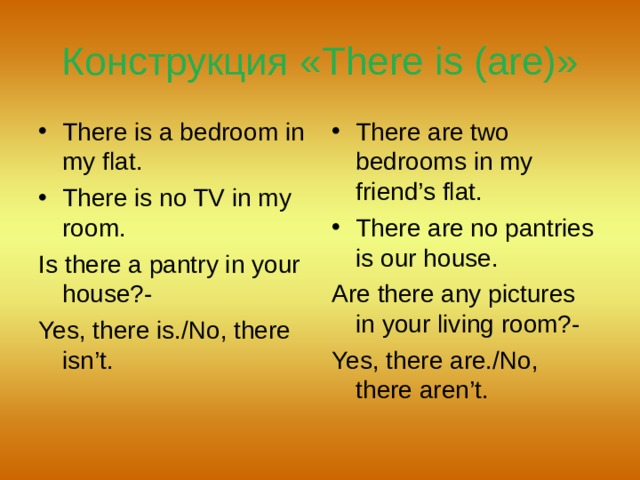 Конструкция « There is (are) » There is a bedroom in my flat. There is no TV in my room. There are two bedrooms in my friend's flat. There are no pantries is our house. Is there a pantry in your house?- Yes, there is./No, there isn't. Are there any pictures in your living room?- Yes, there are./No, there aren't.