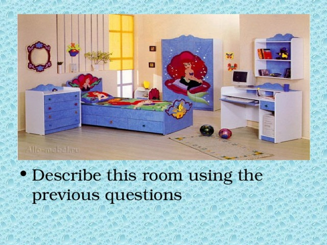 Describe this room using the previous questions