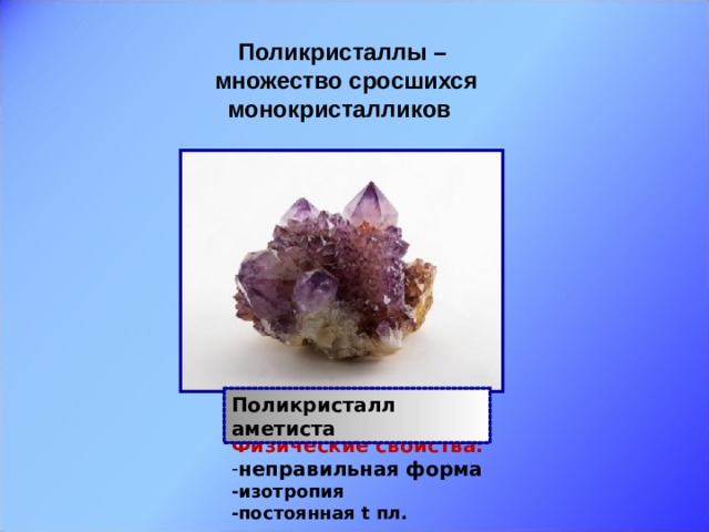 Поликристаллы – множество сросшихся монокристалликов  Поликристалл аметиста Физические свойства: неправильная форма -изотропия -постоянная t пл.