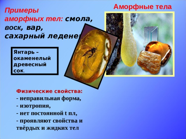Аморфные тела Примеры аморфных тел:  смола, воск , вар, сахарный леденец...  Янтарь – окаменелый древесный сок . Физические свойства: - неправильная форма, - изотропия, - нет постоянной t пл, - проявляют свойства и твёрдых и жидких тел