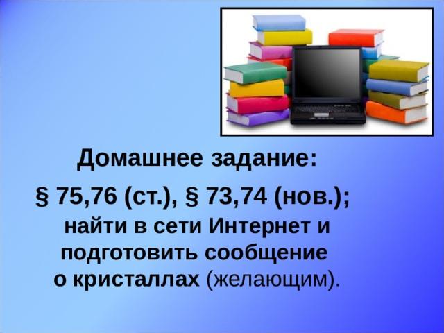 Домашнее задание:  § 75,76 (ст.), § 73,74 (нов.);   найти в сети Интернет и подготовить сообщение  о кристаллах (желающим).