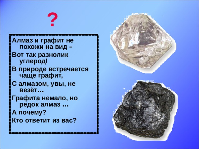 ? Алмаз и графит не похожи на вид –  Вот так разнолик углерод! В природе встречается чаще графит, С алмазом, увы, не везёт … Графита немало, но редок алмаз … А почему? Кто ответит из вас?