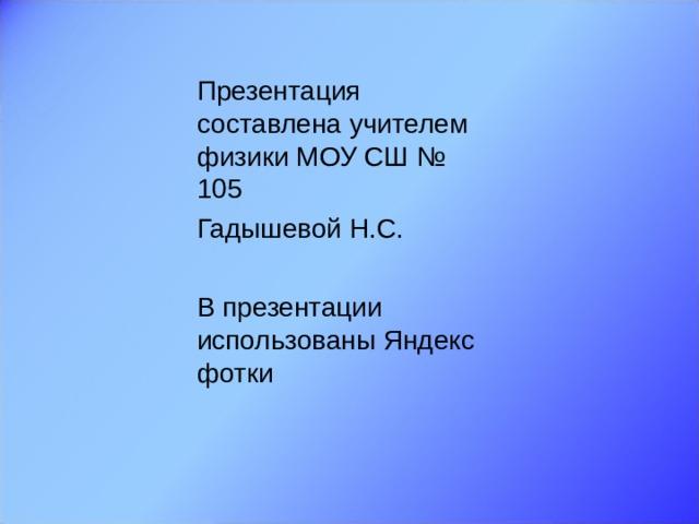 Презентация составлена учителем физики МОУ СШ № 105 Гадышевой Н.С. В презентации использованы Яндекс фотки