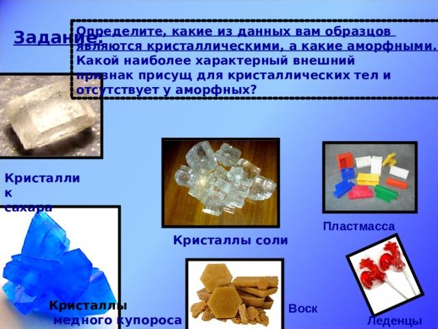 Определите, какие из данных вам образцов являются кристаллическими, а какие аморфными. Какой наиболее характерный внешний признак присущ для кристаллических тел и отсутствует у аморфных? Задание: Кристаллик сахара Пластмасса Кристаллы соли Кристаллы  медного купороса Воск Леденцы