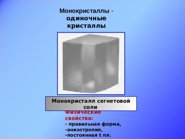 Монокристаллы - одиночные кристаллы     Монокристалл сегнетовой соли  Физические свойства: - правильная форма, -анизотропия, -постоянная t пл.