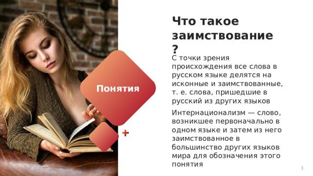 Что такое заимствование? С точки зрения происхождения все слова в русском языке делятся на исконные и заимствованные, т. е. слова, пришедшие в русский из других языков Интернационализм — слово, возникшее первоначально в одном языке и затем из него заимствованное в большинство других языков мира для обозначения этого понятия Понятия 1