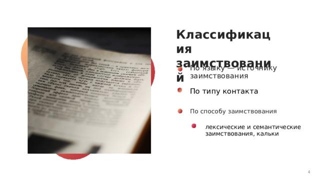Классификация заимствований По языку — источнику заимствования По типу контакта По способу заимствования лексические и семантические заимствования, кальки 1