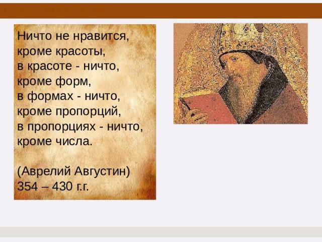 Цель нашего урока Ничто не нравится, кроме красоты, в красоте - ничто, кроме форм, в формах - ничто, кроме пропорций, в пропорциях - ничто, кроме числа. (Аврелий Августин) 354 – 430 г.г.
