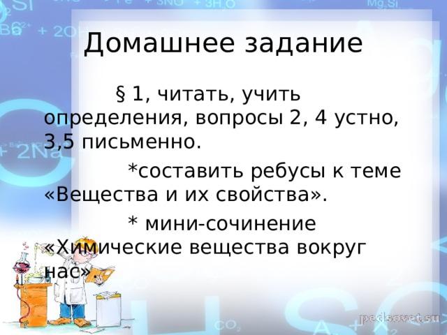 Домашнее задание  § 1, читать, учить определения, вопросы 2, 4 устно, 3,5 письменно.  *составить ребусы к теме «Вещества и их свойства».  * мини-сочинение «Химические вещества вокруг нас».