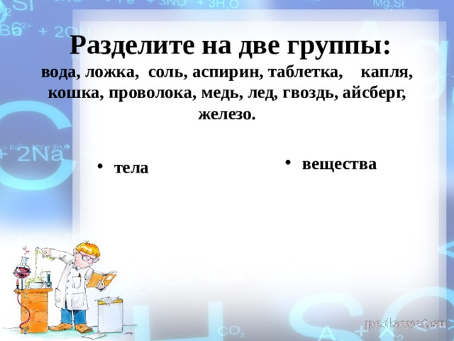 Разделите на две группы:  вода, ложка, соль, аспирин, таблетка, капля, кошка, проволока, медь, лед, гвоздь, айсберг, железо.