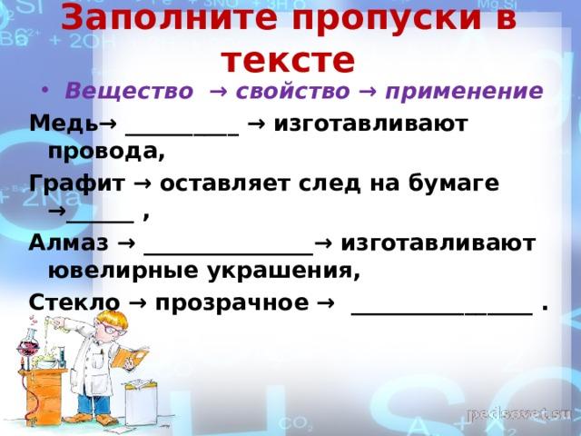 Заполните пропуски в тексте Вещество → свойство → применение Медь→ __________ → изготавливают провода, Графит → оставляет след на бумаге → ______  ,  Алмаз → _______________ → изготавливают ювелирные украшения, Стекло → прозрачное → ________________ .