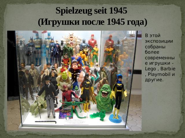 Spielzeug seit 1945  (Игрушки после 1945 года) В этой экспозиции собраны более современные игрушки - Lego , Barbie , Playmobil и другие.