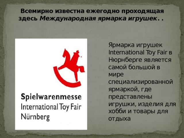 Всемирно известна ежегодно проходящая здесь Международная ярмарка игрушек . .   Ярмарка игрушек International Toy Fair в Нюрнберге является самой большой в мире специализированной ярмаркой, где представлены игрушки, изделия для хобби и товары для отдыха
