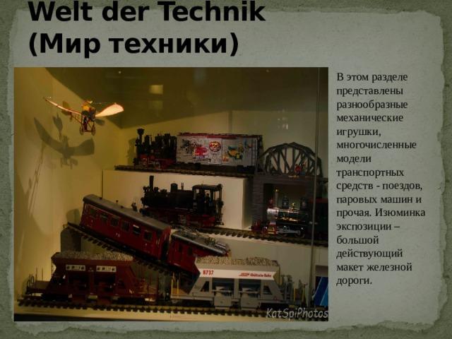 Welt der Technik (Миртехники) В этом разделе представлены разнообразные механические игрушки, многочисленные модели транспортных средств - поездов, паровых машин и прочая. Изюминка экспозиции – большой действующий макет железной дороги.