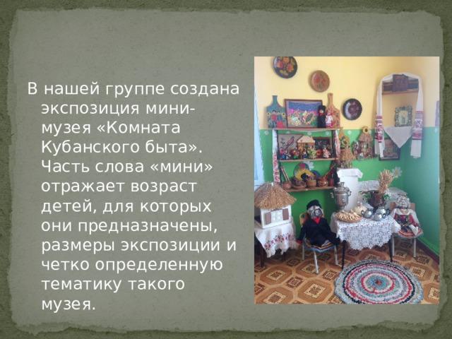 В нашей группе создана экспозиция мини-музея «Комната Кубанского быта». Часть слова «мини» отражает возраст детей, для которых они предназначены, размеры экспозиции и четко определенную тематику такого музея.