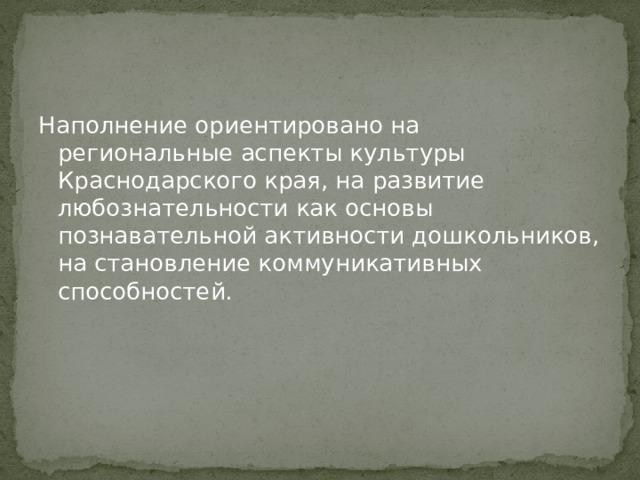 Наполнение ориентировано на региональные аспекты культуры Краснодарского края, на развитие любознательности как основы познавательной активности дошкольников, на становление коммуникативных способностей.