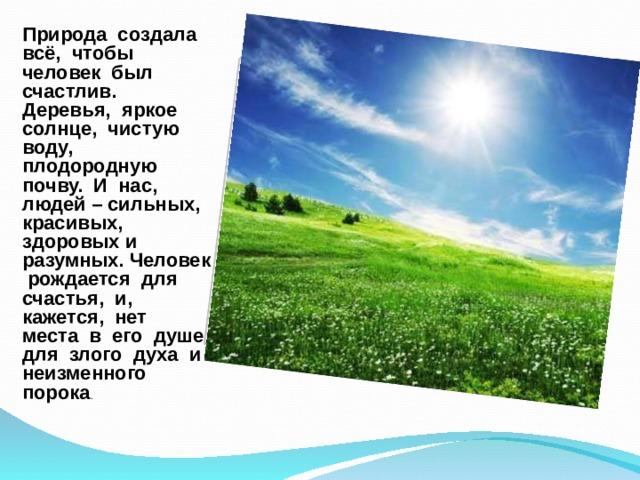 Природа создала всё, чтобы человек был счастлив. Деревья, яркое солнце, чистую воду, плодородную почву. И нас, людей – сильных, красивых, здоровых и разумных. Человек рождается для счастья, и, кажется, нет места в его душе для злого духа и неизменного порока .