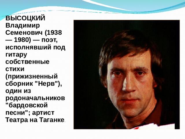 ВЫСОЦКИЙ Владимир Семенович (1938 — 1980) — поэт, исполнявший под гитару собственные стихи (прижизненный сборник
