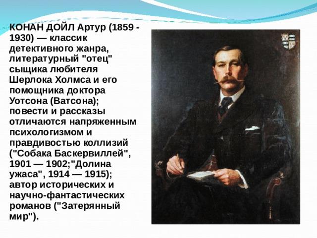 КОНАН ДОЙЛ Артур (1859 - 1930) — классик детективного жанра, литературный