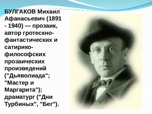 БУЛГАКОВ Михаил Афанасьевич (1891 - 1940) — прозаик, автор гротескно-фантастических и сатирико-философских прозаических произведений (