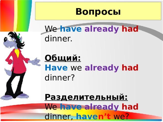 Вопросы We have  already  had dinner. Общий: Have we already  had dinner? Разделительный: We have  already  had dinner, have n't we?