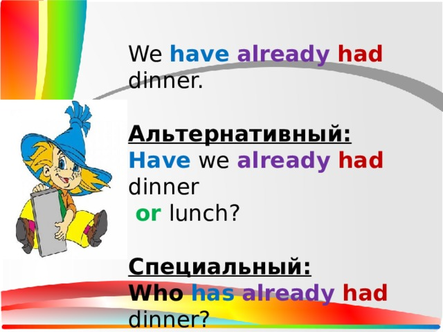 We have  already  had dinner. Альтернативный: Have we already  had dinner  or lunch? Специальный: Who  has  already  had dinner? What  have we already  had ?