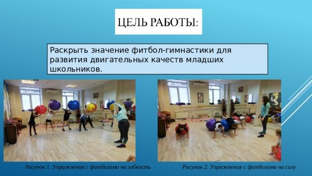 Раскрыть значение фитбол-гимнастики для развития двигательных качеств младших школьников. Рисунок 1. Упражнения с фитболами на гибкость Рисунок 2. Упражнения с фитболами на силу