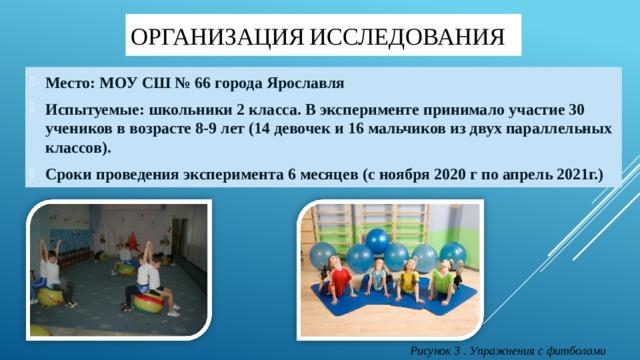 Организация  исследования Место: МОУ СШ № 66 города Ярославля Испытуемые: школьники 2 класса. В эксперименте принимало участие 30 учеников в возрасте 8-9 лет (14 девочек и 16 мальчиков из двух параллельных классов). Сроки проведения эксперимента 6 месяцев (с ноября 2020 г по апрель 2021г.) Рисунок 3 . Упражнения с фитболами