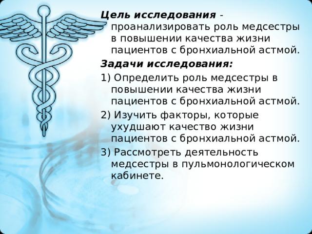 Цель исследования - проанализировать роль медсестры в повышении качества жизни пациентов с бронхиальной астмой. Задачи исследования: 1) Определить роль медсестры в повышении качества жизни пациентов с бронхиальной астмой. 2) Изучить факторы, которые ухудшают качество жизни пациентов с бронхиальной астмой. 3) Рассмотреть деятельность медсестры в пульмонологическом кабинете.