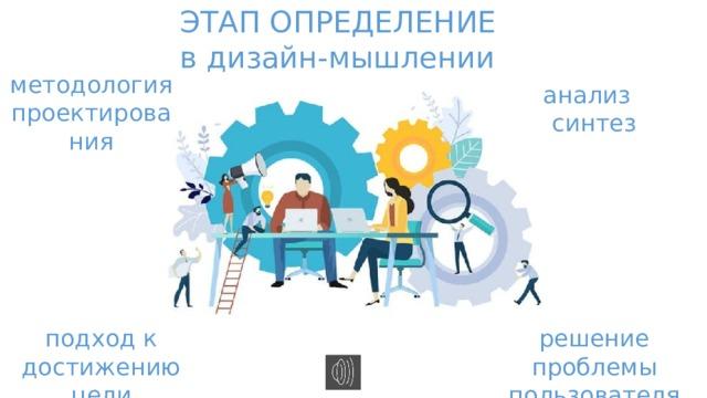 ЭТАП ОПРЕДЕЛЕНИЕ в дизайн-мышлении методология проектирования анализ синтез подход к достижению цели решение проблемы пользователя