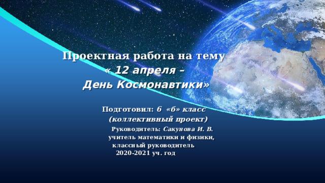 Проектная работа на тему  « 12 апреля –  День Космонавтики»    Подготовил: 6 «б» класс  (коллективный проект)   Руководитель: Сакунова И. В.  учитель математики и физики,  классный руководитель  2020-2021 уч. год