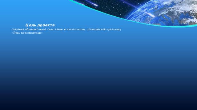 Цель проекта :  создание общешкольной стенгазеты и инсталляции, посвящённой празднику  «День космонавтики»