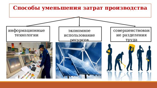 Способы уменьшения затрат производства  информационные технологии совершенствование разделения труда экономное использование ресурсов