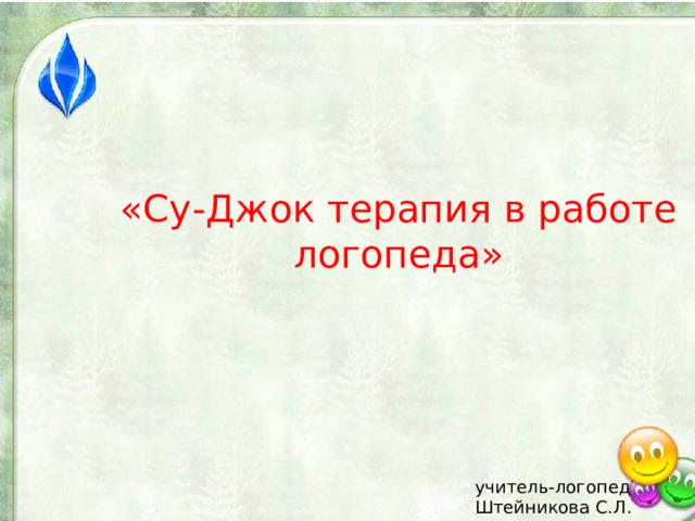 «Су-Джок терапия в работе логопеда»  учитель-логопед Штейникова С.Л.