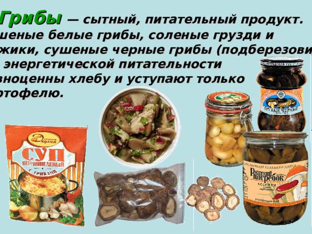 Грибы — сытный, питательный продукт. Сушеные белые грибы, соленые грузди и рыжики, сушеные черные грибы (подберезовики)  по энергетической питательности равноценны хлебу и уступают только картофелю.