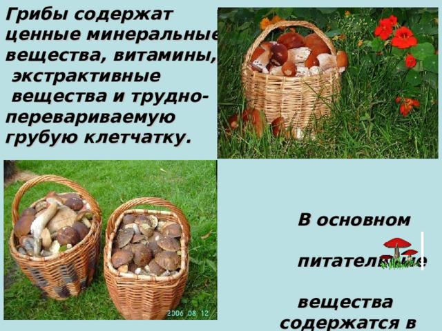 Грибы содержат ценные минеральные вещества, витамины,  экстрактивные  вещества и трудно - перевариваемую грубую клетчатку.     В основном ценные  питательные   вещества   содержатся в шляпках  грибов.