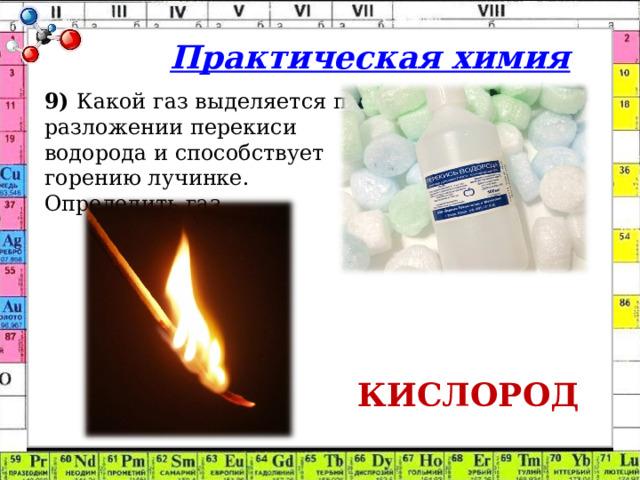 Практическая химия 9) Какой газ выделяется при разложении перекиси водорода и способствует горению лучинке. Определить газ. КИСЛОРОД