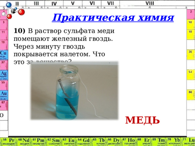 Практическая химия 10) В раствор сульфата меди помещают железный гвоздь. Через минуту гвоздь покрывается налетом. Что это за вещество? МЕДЬ