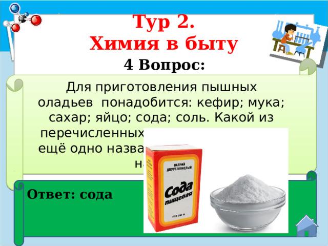 Тур 2.  Химия в быту 4 Вопрос:  Для приготовления пышных оладьевпонадобится: кефир; мука; сахар; яйцо; сода; соль. Какой из перечисленных компонентов имеет ещё одно название - гидрокарбонат натрия? Ответ: сода