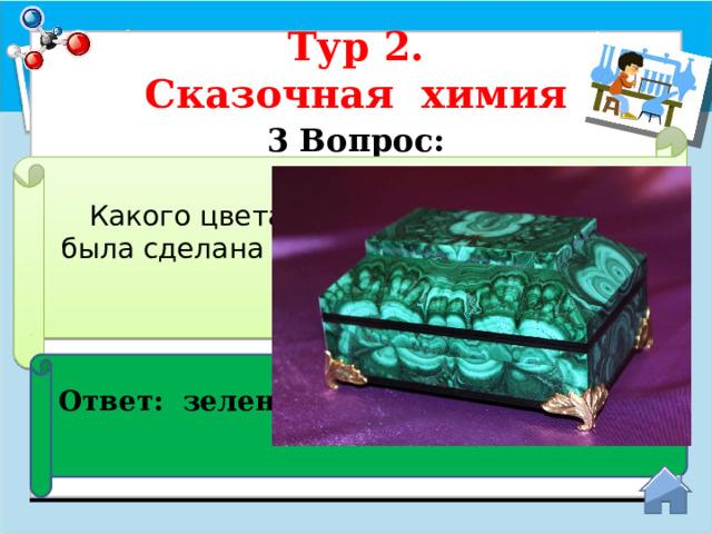 Тур 2.  Сказочная химия 3 Вопрос:  Какого цвета минерал, из которого была сделана шкатулка в сказках П. П. Бажова? Ответ: зеленого