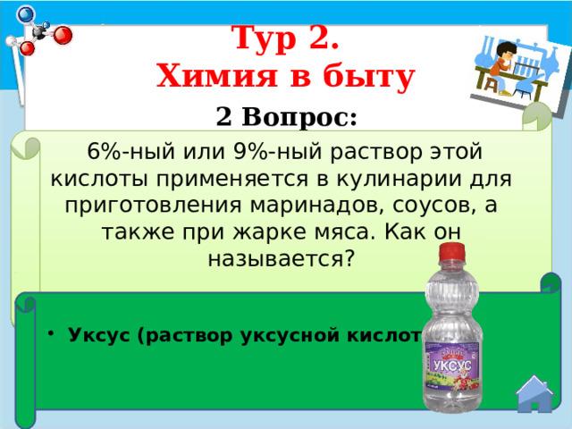 Тур 2.  Химия в быту 2 Вопрос:   6%-ный или 9%-ный раствор этой кислоты применяется в кулинарии для приготовления маринадов, соусов, а также при жарке мяса. Как он называется? Уксус (раствор уксусной кислоты)
