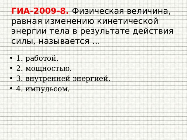 ГИА-2009-8. Физическая величина, равная изменению кинетической энергии тела в результате действия силы, называется ...