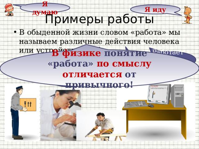 Я думаю Я иду Примеры работы В обыденной жизни словом «работа» мы называем различные действия человека или устройства В физике понятие «работа» по смыслу  отличается от привычного! Работает компьютер Работает грузчик Работает учитель Работает холодильник Работает врач