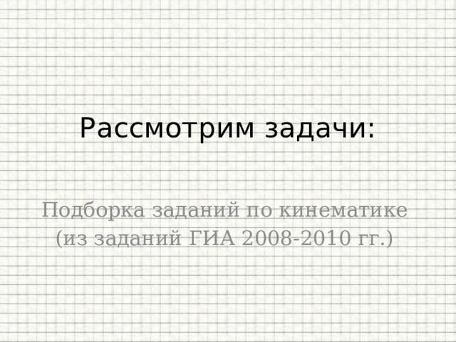 Рассмотрим задачи:   Подборка заданий по кинематике (из заданий ГИА 2008-2010 гг.)