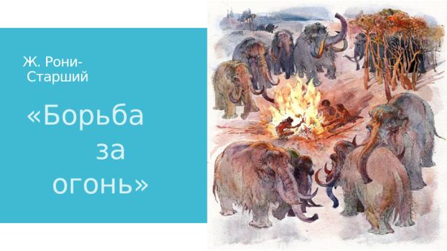 Ж. Рони-  Старший «Борьба  за  огонь»